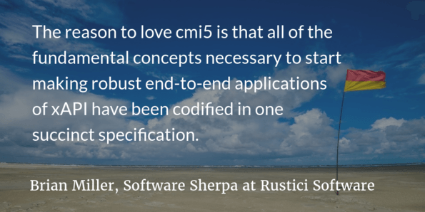 The reason to love cmi5 is that all of the fundamental concepts necessary to start making robust end-to-end applications of xAPI have been codified in one succinct specification by original pioneers in the xAPI community